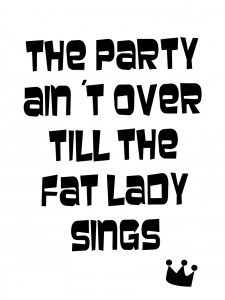 The party ain't over till the fat lady sings