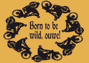 Born to be wild, ouwe!