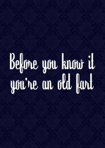 Before you know it you're an old fart