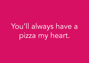 You'll always have a pizza my heart. (Foodora)